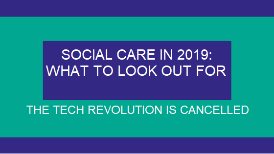 Social Care 2019: The Tech Revolution is Cancelled